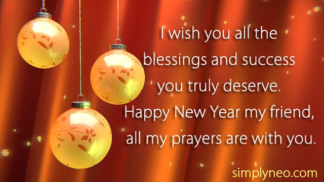 I wish you all the blessings and success you truly deserve. Happy New Year my friend, all my prayers are with you. - Happy New Year Wishes